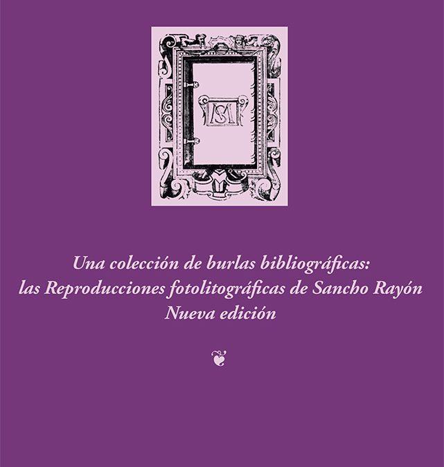 Una colección de burlas bibliográficas: las reproducciones fotolitográfgicas de Sancho Rayón. Nueva ediciónVíctor Infantes