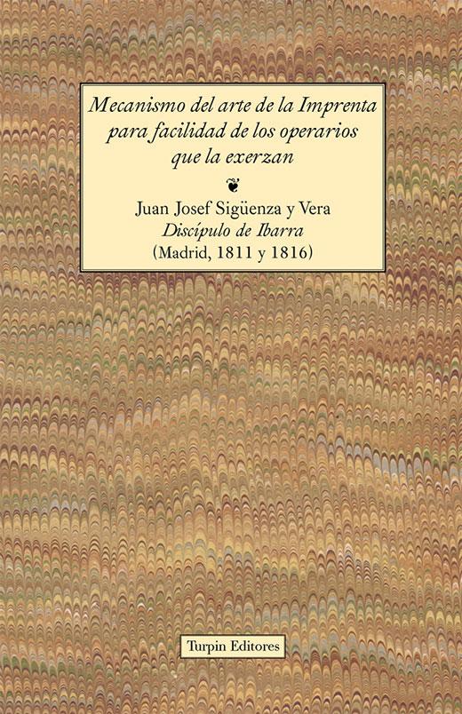 Mecanismo del arte de la Imprenta para  facilidad de los operarios que la exerzanJuan Josef Sigüenza y Vera. Discípulo de Ibarra (Madrid 1811 y 1816)