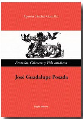 José Guadalupe Posada. Fantasías, calaveras y vida cotidianaAgustín Sánchez González